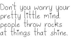 """Don't you worry your pretty little mind.  People throw rocks at things that shine."""