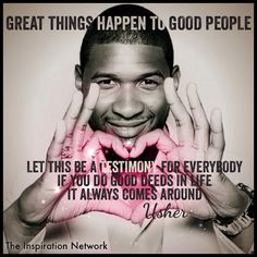 """""""Good things happen to good people. Let this be a testimony for everybody. If you do good deeds in life, it always comes around."""" ~Usher #quote"""