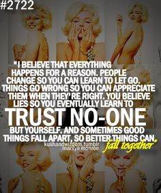 """I believe that everything happens for a reason. People change so you can learn to let go. Things go wrong so you can appreciate them when they're right. You believe lies so you eventually learn to trust no-one but yourself. And someones good things fall apart, so better things can fall together"" -Marilyn Monroe"