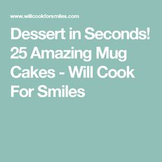Dessert in Seconds! 25 Amazing Mug Cakes - Will Cook For Smiles