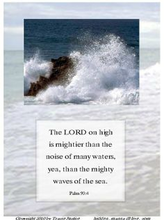 Psalm  93:4 (KJV) | The Lord on high is mightier than the noise of many waters, yea, than the mighty waves of the sea.