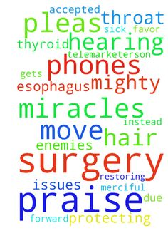 Praying they won't do surgery. Praise God! -  Praying surgery wont be necessary on esophagus hernia, and throat nodules, praying they can do massaging instead and this all gets accepted. Praying all harrassers be Stopped these telemarketerson phones. Been too sick and attacked and feeling extreme body temps due to thyroid issues too, hair hearing loss also joint to foot pain. Lord i praise You daily for these restoring miracles and healing and Stop all attacks of Your enemies against us now…