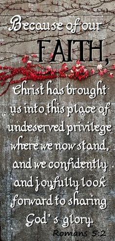 ROMANS 5:2 ~Because of our faith, Christ has brought us into this place of undeserved privilege where we now stand, and we confidently and joyfully look forward to sharing God's glory.