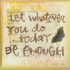 Let whatever you do today be enough. I think I need to tattoo this on my body - it's so hard for me to learn this! The Words, Cool Words, Great Quotes, Quotes To Live By, Inspirational Quotes, Motivational Messages, Awesome Quotes, Just For You, Let It Be