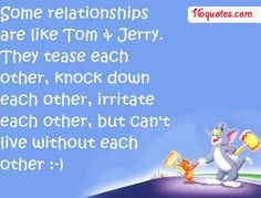 Some relationships are like Tom and Jerry. They tease each other, knock down each other, irritate each other, but can't live without each other