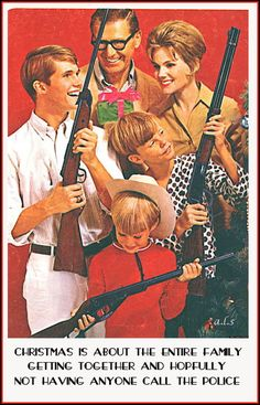Christmas is about the whole family getting together and hopefulyy no one calls the police!