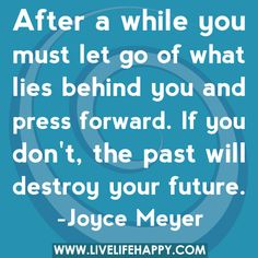 After a while you must let go of what lies behind you and press forward. If you don't, the past will destroy your future.