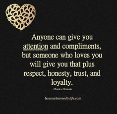 can give you attention and compliments, but someone who loves you will give you that plus respect, honesty, trust, and loyalty. ~Charles Orlando Lessons Learned In Life True Quotes, Great Quotes, Quotes To Live By, Inspirational Quotes, Loyal Quotes, Moment Quotes, Humour Quotes, Breakup Quotes, Lessons Learned In Life