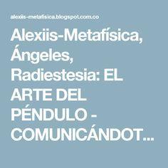 Alexiis-Metafísica, Ángeles, Radiestesia: EL ARTE DEL PÉNDULO - COMUNICÁNDOTE CON EL ESPIRITU