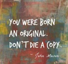 You were born an original. Don't die a copy.