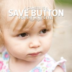 A camera is a save button for the mind's eye. - Roger Kingston