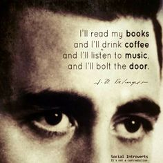 """""""I'll read my books and I'll drink coffee and I'll listen to music, and I'll bolt the door.""""  ( A Boy in France : Saturday Evening Post CCXVII, March 31, 1945)""""   ― J.D. Salinger"""
