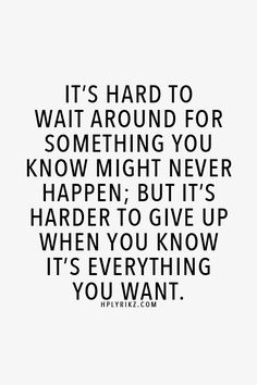 It's hard to wait around for something you know might never happen, but it's harder to give up when you know it's everything you want.