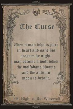 The Curse - Even a man who is pure in heart and says his prayers by night, may become a wolf when the wolfs-bane blooms and the autumn moon is bright. Necronomicon Book of Shadows Jumanji Harry Potter Merlin Book of the Dead Spell Books Mythological Creatures, Mythical Creatures, Legends And Myths, Scary Legends, Vampires And Werewolves, Book Of Shadows, Writing Inspiration, Wicca, Writing Prompts