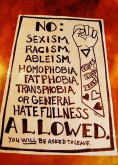NO: Sexism, Racism, Ableism, homophobia, fatphobia, transphobia or general hatefulness allowed. You WILL be asked to leave. (Beside a by louise