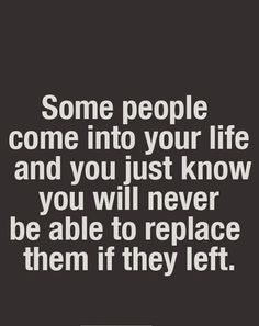 some people come into your life and you just know you will never be able to replace them if they left.