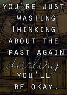 You're just wasting thinking about the past again darling you'll be okay