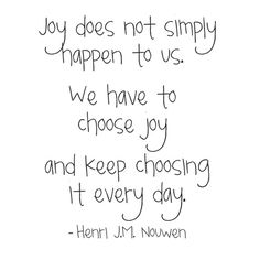 Something to remember when rejection gets you down -- Choose joy -- henri nouwen Joy Quotes, Quotable Quotes, Great Quotes, Positive Quotes, Quotes To Live By, Motivational Quotes, Life Quotes, Inspirational Quotes, Quotes About Joy