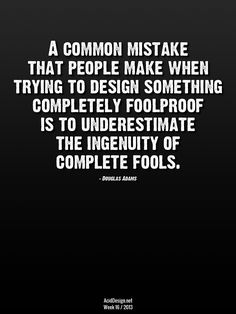 A common mistake that people male when trying to design something completely fool proof is underestimating the ingenuity of complete fools. Quote by Douglas Adams Douglas Adams, Fool Quotes, Me Quotes, Funny Quotes, The Words, Great Quotes, Quotes To Live By, Guide To The Galaxy, Quotable Quotes
