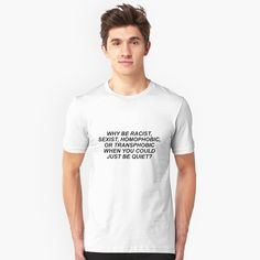 """""""WHY BE RACIST, SEXIST, HOMOPHOBIC, OR TRANSPHOBIC WHEN YOU COULD JUST BE QUIET?"""" Unisex T-Shirt by divinefemme 
