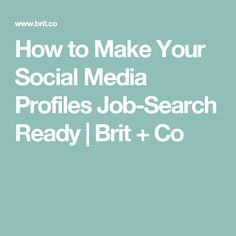 How to Make Your Social Media Profiles Job-Search Ready | Brit + Co