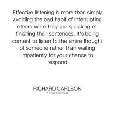 """Richard Carlson - """"Effective listening is more than simply avoiding the bad habit of interrupting others..."""". truth, learning, eye-opening, realisation"""