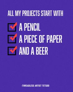 """All my projects start with a pencil, a piece of paper and a beer."" - Artist Tetsoo / Threadless Artist Quotes"