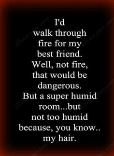 I'd walk through a fire for my best friend. Well, maybe not a fire, that would be dangerous. But a super humid room. But, not too humid because, you know, my hair.