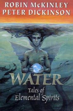 Water: Tales of Elemental Spirits by Robin McKinley and Peter Dickinson. Presents six short stories about the mythical creatures associated with the element of water.