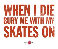 When I die bury me with my skates on. Roller Derby!