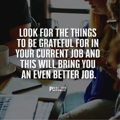 If you complain about your current job and continue to focus on all the negative things, you'll never bring the better job to you. Always look for things to be grateful for in your current situation. You'll receive a better arrangement from the Universe.