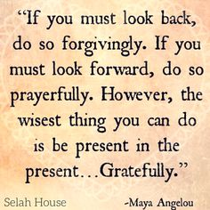 If you must look back, do so forgivingly. If you must look forward, do so prayerfully. However, the wisest thing you can do is to be present in the present... Gratefully.   // Maya Angelou //  #SelahHouse #Forgive #Prayer #Grateful #Thankful #Recovery #FreedomFromED
