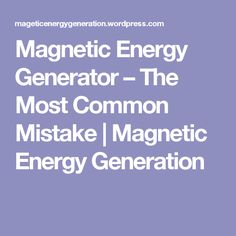 Magnetic Energy Generator – The Most Common Mistake | Magnetic Energy Generation