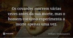 Os covardes morrem várias vezes antes da sua morte, mas o homem corajoso experimenta a morte apenas uma vez. — William Shakespeare