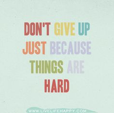 Don't give up just because things are hard. Just keep going. This too shall pass & the sun WILL come up tomorrow.