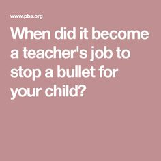 When did it become a teacher's job to stop a bullet for your child?