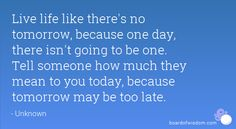 Religious Tomorrow May Be Too Late! | ... how much they mean to you today, because tomorrow may be too late