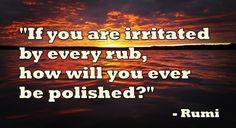 """If you are irritated by every rub, how will you ever be polished?"" – Rumi"
