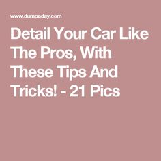Detail Your Car Like The Pros, With These Tips And Tricks! - 21 Pics
