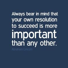 Always bear in mind that your own resolution to succeed is more important than any other.
