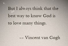 """...the best way to know God is to love many things."" ~Vincent van Gogh"