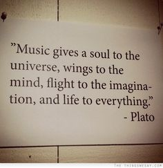 Music gives a soul to the universe wings to the mind flight to the imagination and life to everything