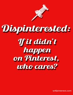 Dispinterested:  If it didn't happen on Pinterest, who cares? (by WTFPinterest.com)