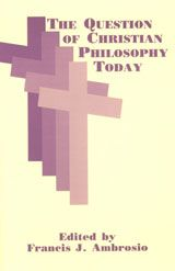The question of Christian philosophy today - edited by Francis J. Ambrosio : Fordham University Press, 1999. ACLS ebook