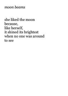 She liked the moon because, like herself,  it shined its brightest when no one was around to see.