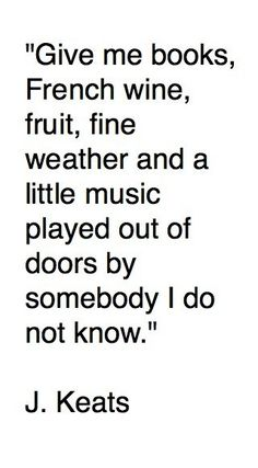 give me books, french wine, fruit, fine weather and a little music played out of doors by somebody i do not know