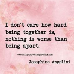 """I don't care how hard being together is, nothing is worse than being apart."""