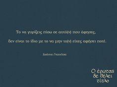 Το να γυρίζεις πίσω σε αυτό(ν) που άφησες, δεν είναι το ίδιο με το να μην το(ν) είχες αφήσει ποτέ True Words, Greek, Inspirational, Sayings, Quotes, Life, Quotations, Lyrics, Greece