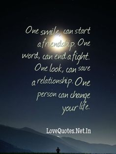 One #smile, can start a #friendship. One #word, can end a fight. One look, can save a #relationship. One person can change your #life.