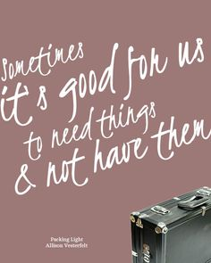 Sometimes it's good for us to need things and not have them. @Ally Vesterfelt #packinglight